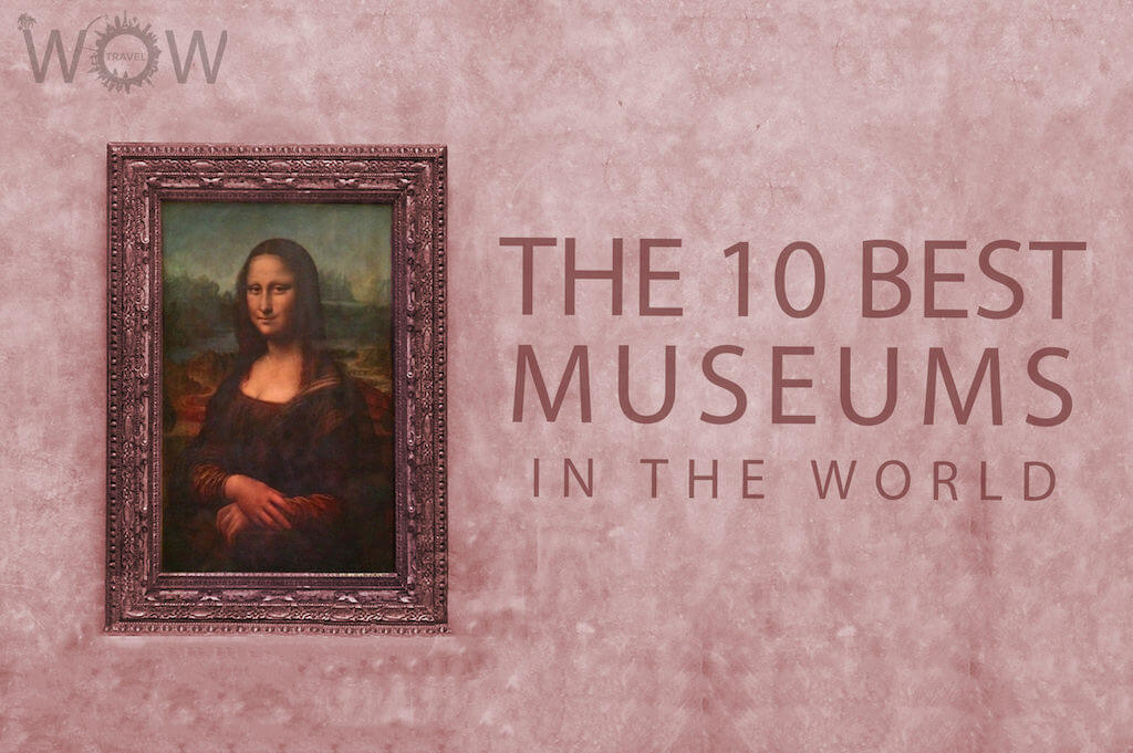 the 10 best museums in the world wow travel