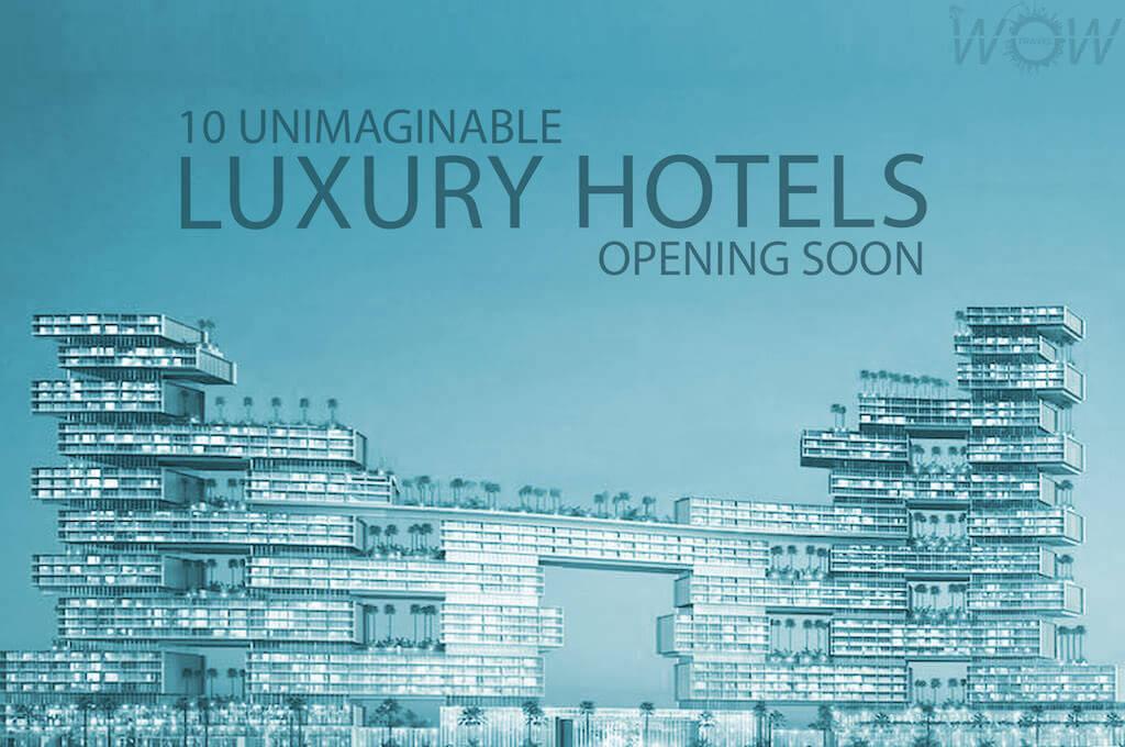 10 Unimaginable Luxury Hotels Opening Soon