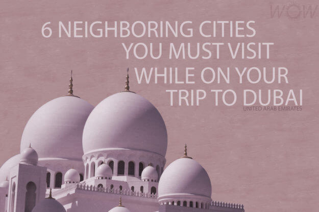 6 Neighboring Cities You Must Visit While On Your Trip To Dubai