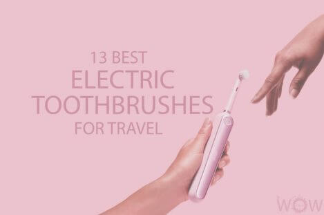 13 Best Electric Toothbrushes For Travel