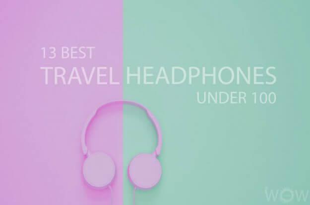 13 Best Travel Headphones Under 100